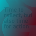 Time to reflect, but also time for action